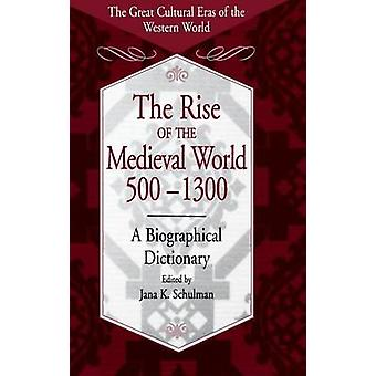 The Rise of the Medieval World 5001300 A Biographical Dictionary by Schulman & Jana K.