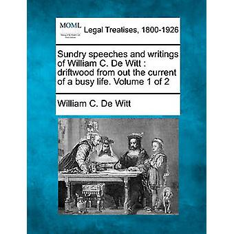 Sundry speeches and writings of William C. De Witt  driftwood from out the current of a busy life. Volume 1 of 2 by De Witt & William C.