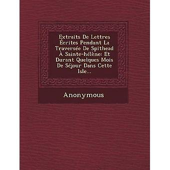 Extraits de Lettres Ecrites Pendant La Traversee de Spithead a SainteHelene Et Durant Quelques Mois de Sejour Dans Cette Isle... by Anonymous