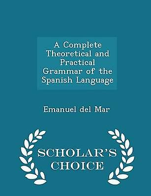 A Complete Theoretical and Practical Grammar of the Spanish Language  Scholars Choice Edition by Mar & Emanuel del