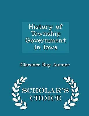 History of Township Government in Iowa  Scholars Choice Edition by Aurner & Clarence Ray