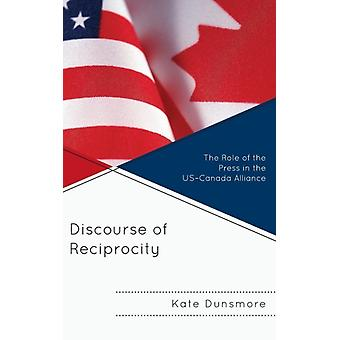 Discourse of Reciprocity The Role of the Press in the USCanada Alliance by Dunsmore & Kate