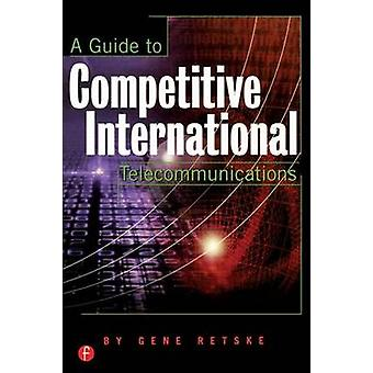 A Guide to Competitive International Telecommunications by Retske & Gene