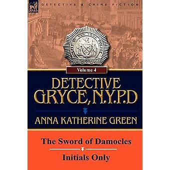 Detective Gryce N. Y. P. D. Volume 4The Sword of Damocles and Initials Only by Green & Anna Katharine