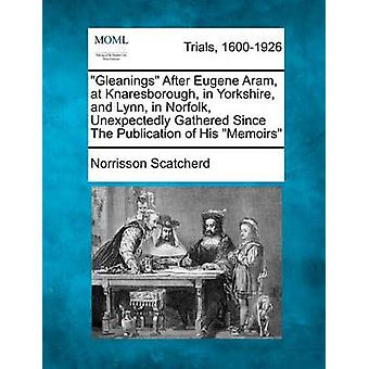 Gleanings After Eugene Aram at Knaresborough in Yorkshire and Lynn in Norfolk Unexpectedly Gathered Since The Publication of His Memoirs by Scatcherd & Norrisson