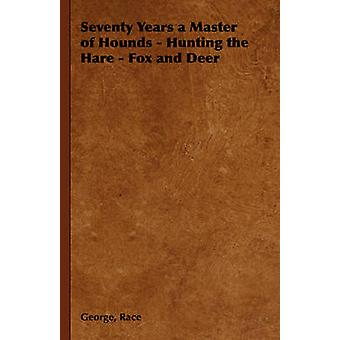 Seventy Years a Master of Hounds  Hunting the Hare  Fox and Deer by Race & George