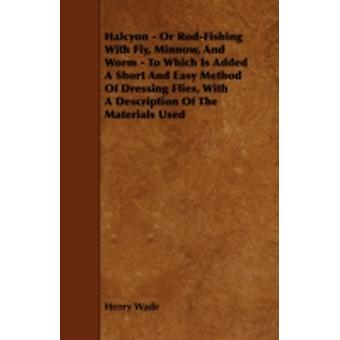 Halcyon  Or RodFishing with Fly Minnow and Worm  To Which Is Added a Short and Easy Method of Dressing Flies with a Description of the Materials by Wade & Henry
