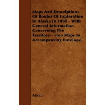 Maps And Descriptions Of Routes Of Exploration In Alaska In 1898  With General Information Concerning The Territory  Ten Maps In Accompanying Envelope by Anon.