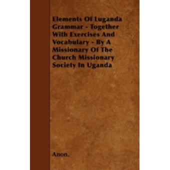 Elements Of Luganda Grammar  Together With Exercises And Vocabulary  By A Missionary Of The Church Missionary Society In Uganda by Anon.