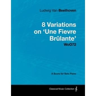 Ludwig Van Beethoven  8 Variations on Une Fi Vre Br Lante Woo72  A Score for Solo Piano by Beethoven & Ludwig Van