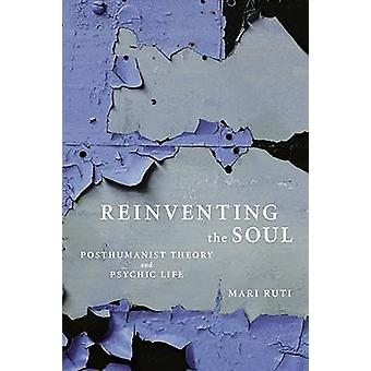 Reinventing the Soul Posthumanist Theory and Psychic Life by Ruti & Mari