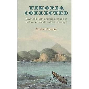Tikopia Collected Raymond Firth and the Creation of Solomon Islands Cultural Heritage by Bonshek & Elizabeth