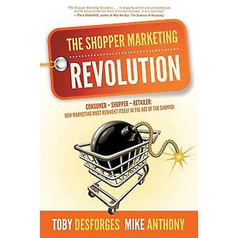 The Shopper Marketing Revolution Consumer  Shopper  Retailer How Marketing Must Reinvent Itself in the Age of the Shopper by Anthony & Mike