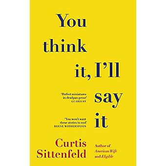 You Think It - I'll Say It - Stories by Curtis Sittenfeld - 9781784164