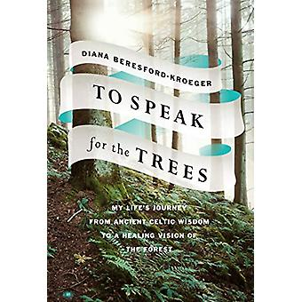 To Speak For The Trees - My Life's Journey From Ancient Celtic Wisdom