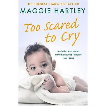 Too Scared To Cry And other true stories from the nation's favourite foster carer A Maggie Hartley Foster Carer Story