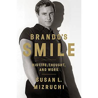 Brando's Smile - His Life - Thought - and Work by Susan L. Mizruchi -