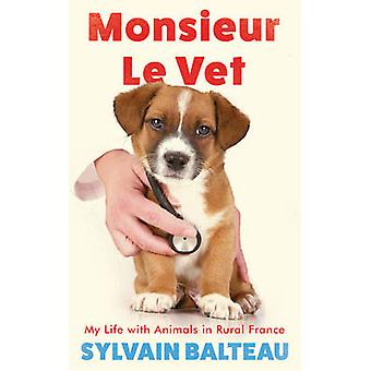 Monsieur Le Vet - My Life with Animals in Rural France by Sylvain Balt