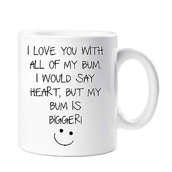I Love You With All Of My Bum, I Would Say Heart But My Bum Is Bigger Mug