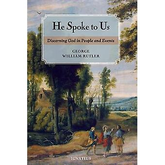 He Spoke to Us - Discerning God's Will in People and Events by George
