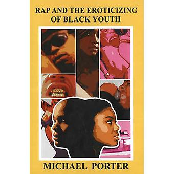 Rap and the Eroticizing of Black Youth by Michael Porter - 9781934155