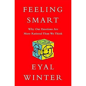 Feeling Smart  Why Our Emotions Are More Rational Than We Think by Eyal Winter