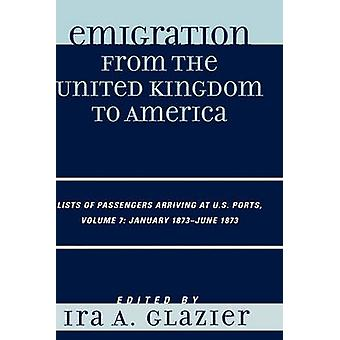 Emigration from the United Kingdom to America Lists of Passengers Arriving at U.S. Ports Volume 7 January 1873  June 1873 by Glazier & Ira A.