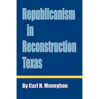 Republicanism in Reconstruction Texas von Moneyhon & Carl H.