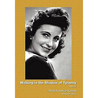 Walking in the Shadow of Tyranny A Memoir by Karpati & Alicia Kornitzer