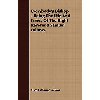 Everybodys Bishop  Being The Life And Times Of The Right Reverend Samuel Fallows by Fallows & Alice katharine