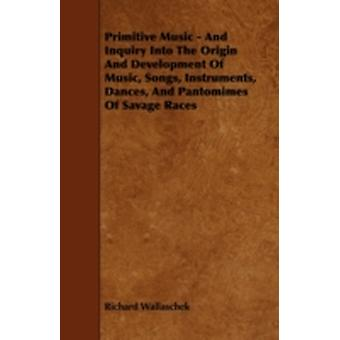 Primitive Music  And Inquiry Into the Origin and Development of Music Songs Instruments Dances and Pantomimes of Savage Races by Wallaschek & Richard