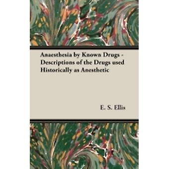 Anaesthesia by Known Drugs  Descriptions of the Drugs used Historically as Anesthetic by Ellis & E. S.
