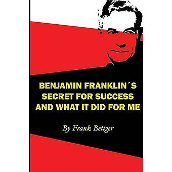 Benjamin Franklins Secret of Success and What It Did for Me by Bettger & Frank