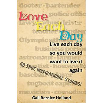 Love Each Day Live Each Day So You Would Want to Live it Again by Holland & Gail Bernice