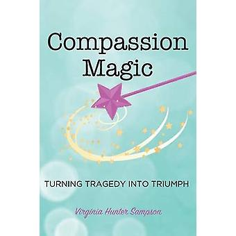 Compassion Magic Turning Tragedy into Triumph by Sampson & Virginia Hunter