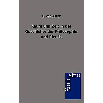 Raum und Zeit in der Geschichte der Philosophie und Physik by Aster & E. von