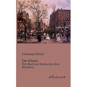 Der KleineEin Berliner Roman in drei Bchern by Schlaf & Johannes