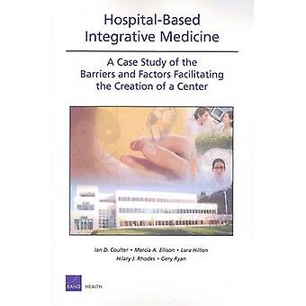 HospitalBased Integrative Medicine A Case Study of the Barriers and Factors Facilitating the Creation of a Center by Coulter & Ian D.