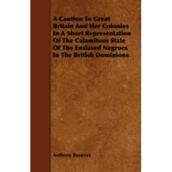 A Caution to Great Britain and Her Colonies in a Short Representation of the Calamitous State of the Enslaved Negroes in the British Dominions by Benezet & Anthony