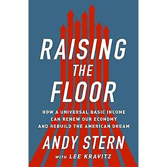 Raising the Floor How a Universal Basic Income Can Renew Our Economy And Rebuild the American Dream von Andy Stern & With Lee Kravitz