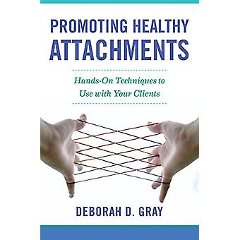 Promoting Healthy Attachments - Hands-on Techniques to Use with Your C