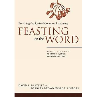 Feasting on the Word - Advent Through Transfiguration - Year C - v. 1 -