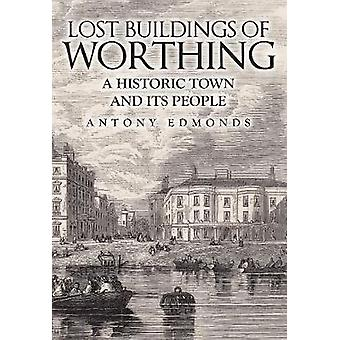 Lost Buildings of Worthing - A Historic Town and its People by Antony