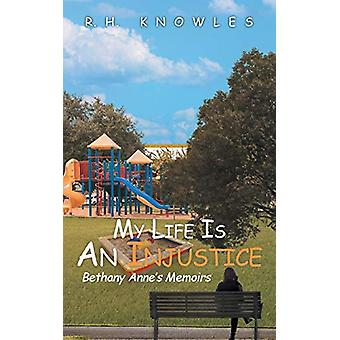 My Life Is an Injustice - Bethany Anne's Memoirs by R H Knowles - 9781