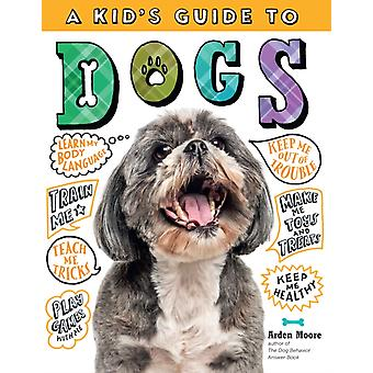 Kids Guide to Dogs How to Train Care for and Play and Communicate with Your Amazing Pet by Arden Moore