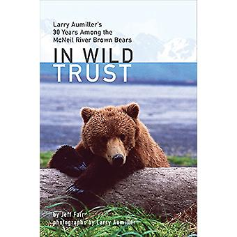 In Wild Trust - Larry Aumiller's Thirty Years Among the Mcneil River B
