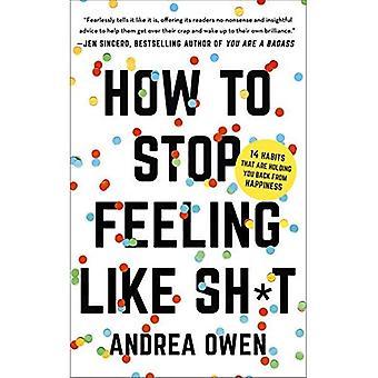 Hur att stoppa känslan som Sh * t: 14 vanor som är håller dig tillbaka från lycka