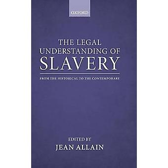 The Legal Understanding of Slavery From the Historical to the Contemporary by Allain & Jean