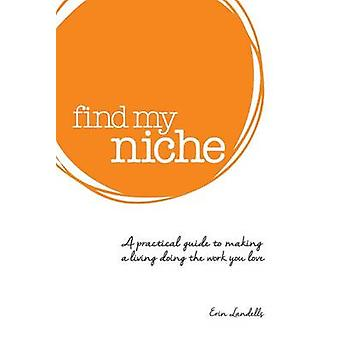 Find my niche A practical guide to making a living doing the work you love by Landells & Erin M