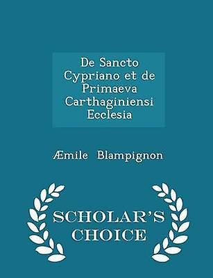De Sancto Cypriano et de Primaeva Carthaginiensi Ecclesia  Scholars Choice Edition by Blampignon & mile